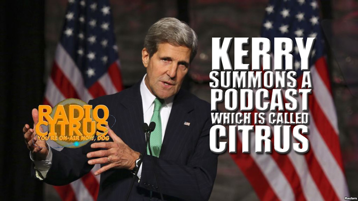 Radio Citrus #10: John Kerry summons a podcast